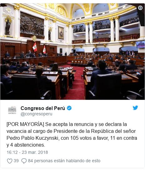 Publicación de Twitter por @congresoperu: [POR MAYORÍA] Se acepta la renuncia y se declara la vacancia al cargo de Presidente de la República del señor Pedro Pablo Kuczynski, con 105 votos a favor, 11 en contra y 4 abstenciones.