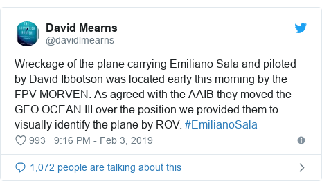 Twitter post by @davidlmearns: Wreckage of the plane carrying Emiliano Sala and piloted by David Ibbotson was located early this morning by the FPV MORVEN. As agreed with the AAIB they moved the GEO OCEAN III over the position we provided them to visually identify the plane by ROV. #EmilianoSala