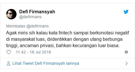 Twitter pesan oleh @defirmans: Agak miris sih kalau kata fintech sampai berkonotasi negatif di masyarakat luas, diidentikkan dengan utang berbunga tinggi, ancaman privasi, bahkan kecurangan luar biasa.