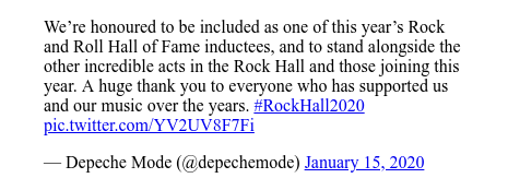 Twitter post by @depechemode: We're honoured to be included as one of this year's Rock and Roll Hall of Fame inductees, and to stand alongside the other incredible acts in the Rock Hall and those joining this year. A huge thank you to everyone who has supported us and our music over the years. #RockHall2020