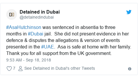 Twitter post by @detainedindubai: #AsaHutchinson was sentenced in absentia to three months in #Dubai jail. She did not present evidence in her defence & disputes the allegations & version of events presented in the #UAE. Asa is safe at home with her family. Thank you for all support from the UK government.