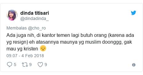 Twitter pesan oleh @dindadinda_: Ada juga nih, di kantor temen lagi butuh orang (karena ada yg resign) eh atasannya maunya yg muslim doonggg, gak mau yg kristen 😞