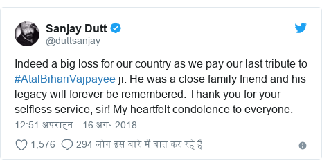 ट्विटर पोस्ट @duttsanjay: Indeed a big loss for our country as we pay our last tribute to #AtalBihariVajpayee ji. He was a close family friend and his legacy will forever be remembered. Thank you for your selfless service, sir! My heartfelt condolence to everyone.