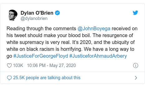 Twitter post by @dylanobrien: Reading through the comments @JohnBoyega received on his tweet should make your blood boil. The resurgence of white supremacy is very real. It's 2020, and the ubiquity of white on black racism is horrifying. We have a long way to go #JusticeForGeorgeFloyd #JusticeforAhmaudArbery