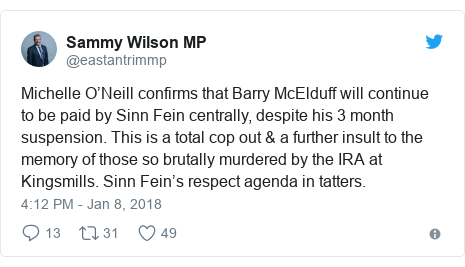Twitter post by @eastantrimmp: Michelle O'Neill confirms that Barry McElduff will continue to be paid by Sinn Fein centrally, despite his 3 month suspension. This is a total cop  out & a further insult to the memory of those so brutally murdered by the IRA at Kingsmills. Sinn Fein's respect agenda in tatters.