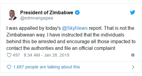 Twitter post by @edmnangagwa: I was appalled by today's @SkyNews report. That is not the Zimbabwean way. I have instructed that the individuals behind this be arrested and encourage all those impacted to contact the authorities and file an official complaint