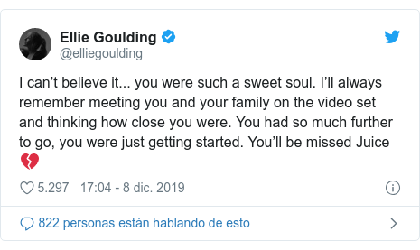 Publicación de Twitter por @elliegoulding: I can't believe it... you were such a sweet soul. I'll always remember meeting you and your family on the video set and thinking how close you were. You had so much further to go, you were just getting started. You'll be missed Juice ??