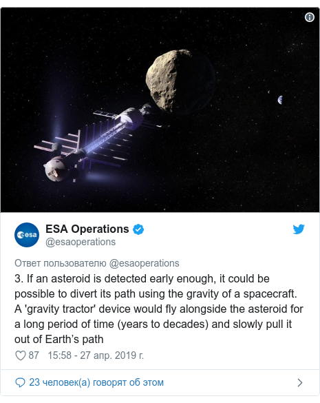 Twitter пост, автор: @esaoperations: 3. If an asteroid is detected early enough, it could be possible to divert its path using the gravity of a spacecraft. A 'gravity tractor' device would fly alongside the asteroid for a long period of time (years to decades) and slowly pull it out of Earth's path