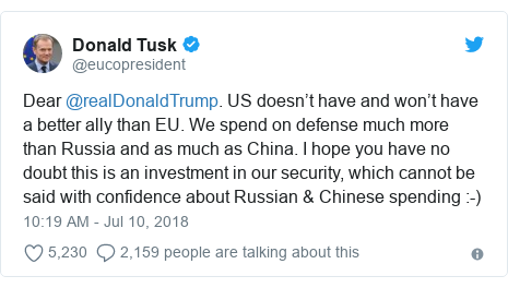 Twitter post by @eucopresident: Dear @realDonaldTrump. US doesn't have and won't have a better ally than EU. We spend on defense much more than Russia and as much as China. I hope you have no doubt this is an investment in our security, which cannot be said with confidence about Russian & Chinese spending  -)