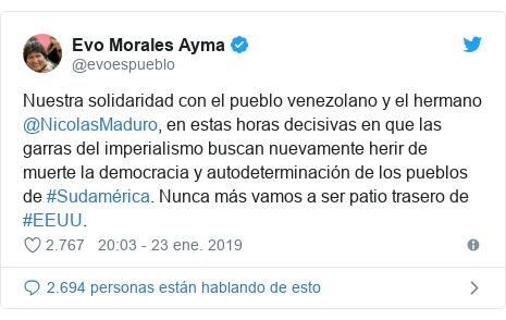 Publicación de Twitter por @evoespueblo: Nuestra solidaridad con el pueblo venezolano y el hermano @NicolasMaduro, en estas horas decisivas en que las garras del imperialismo buscan nuevamente herir de muerte la democracia y autodeterminación de los pueblos de #Sudamérica. Nunca más vamos a ser patio trasero de #EEUU.