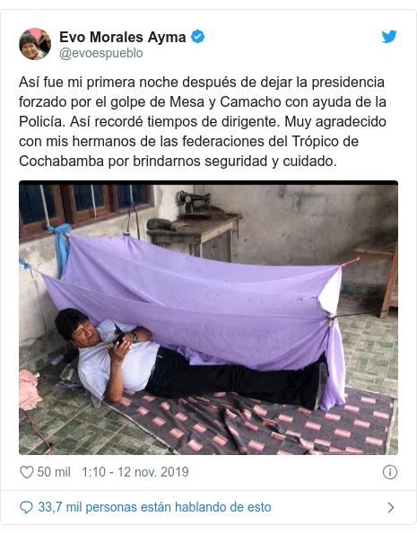Publicación de Twitter por @evoespueblo: Así fue mi primera noche después de dejar la presidencia forzado por el golpe de Mesa y Camacho con ayuda de la Policía. Así recordé tiempos de dirigente. Muy agradecido con mis hermanos de las federaciones del Trópico de Cochabamba por brindarnos seguridad y cuidado.