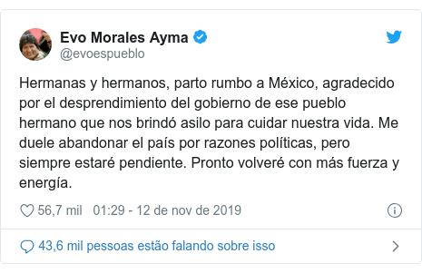 Twitter post de @evoespueblo: Hermanas y hermanos, parto rumbo a México, agradecido por el desprendimiento del gobierno de ese pueblo hermano que nos brindó asilo para cuidar nuestra vida. Me duele abandonar el país por razones políticas, pero siempre estaré pendiente. Pronto volveré con más fuerza y energía.