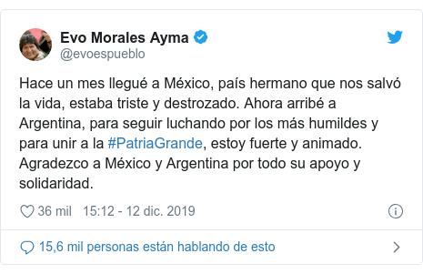 Publicación de Twitter por @evoespueblo: Hace un mes llegué a México, país hermano que nos salvó la vida, estaba triste y destrozado. Ahora arribé a Argentina, para seguir luchando por los más humildes y para unir a la #PatriaGrande, estoy fuerte y animado. Agradezco a México y Argentina por todo su apoyo y solidaridad.