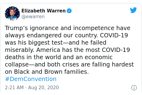 Twitter post by @ewarren: Trump's ignorance and incompetence have always endangered our country. COVID-19 was his biggest test—and he failed miserably. America has the most COVID-19 deaths in the world and an economic collapse—and both crises are falling hardest on Black and Brown families. #DemConvention