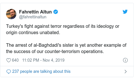 Twitter post by @fahrettinaltun: Turkey's fight against terror regardless of its ideology or origin continues unabated. The arrest of al-Baghdadi's sister is yet another example of the success of our counter-terrorism operations.