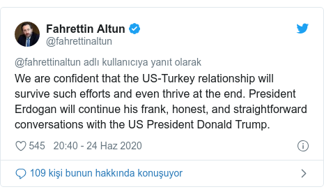 @fahrettinaltun tarafından yapılan Twitter paylaşımı: We are confident that the US-Turkey relationship will survive such efforts and even thrive at the end. President Erdogan will continue his frank, honest, and straightforward conversations with the US President Donald Trump.