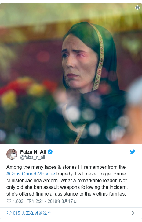 Twitter 用户名 @faiza_n_ali: Among the many faces & stories I'll remember from the #ChristChurchMosque tragedy, I will never forget Prime Minister Jacinda Ardern. What a remarkable leader. Not only did she ban assault weapons following the incident, she's offered financial assistance to the victims familes.
