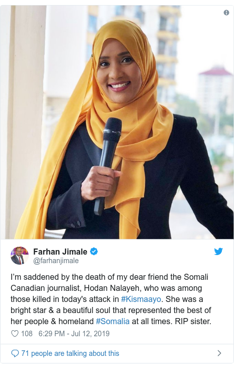 Twitter post by @farhanjimale: I'm saddened by the death of my dear friend the Somali Canadian journalist, Hodan Nalayeh, who was among those killed in today's attack in #Kismaayo. She was a bright star & a beautiful soul that represented the best of her people & homeland #Somalia at all times. RIP sister.