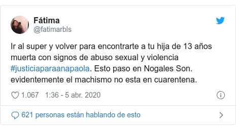 Publicación de Twitter por @fatimarbls: Ir al super y volver para encontrarte a tu hija de 13 años muerta con signos de abuso sexual y violencia #justiciaparaanapaola. Esto paso en Nogales Son. evidentemente el machismo no esta en cuarentena.