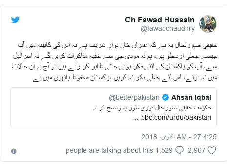 ٹوئٹر پوسٹس @fawadchaudhry کے حساب سے: حقیقی صورتحال یہ ہے کہ عمران خان نواز شریف ہے نہ اس کی کابینہ میں آپ جیسے جعلی ارسطو ہیں، ہم نہ مودی جی سے خفیہ مذاکرات کریں گے نہ اسرائیل سے، آپ کو پاکستان کی اتنی فکر ہوتی جتنی ظاہر کر رہے ہیں تو آج ہم ان حالات میں نہ ہوتے، اس لئے جعلی فکر نہ کریں ،پاکستان محفوظ ہاتھوں میں ہے