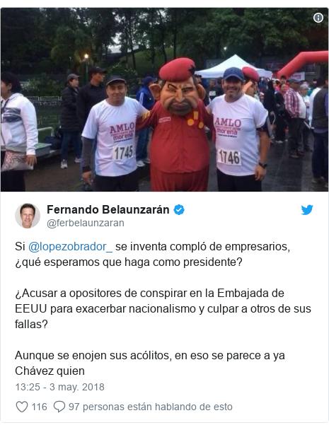Publicación de Twitter por @ferbelaunzaran: Si @lopezobrador_ se inventa compló de empresarios, ¿qué esperamos que haga como presidente?¿Acusar a opositores de conspirar en la Embajada de EEUU para exacerbar nacionalismo y culpar a otros de sus fallas?Aunque se enojen sus acólitos, en eso se parece a ya Chávez quien