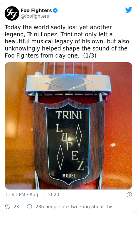 Twitter post by @foofighters: Today the world sadly lost yet another legend, Trini Lopez. Trini not only left a beautiful musical legacy of his own, but also unknowingly helped shape the sound of the Foo Fighters from day one. (1/3)