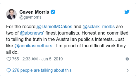 Twitter post by @gavmorris: For the record,@DanielMOakes and @sclark_melbs are two of @abcnews' finest journalists. Honest and committed to telling the truth in the Australian public's interests. Just like @annikasmethurst. I'm proud of the difficult work they all do.