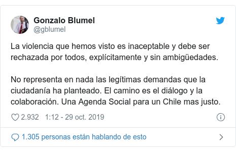 Publicación de Twitter por @gblumel: La violencia que hemos visto es inaceptable y debe ser rechazada por todos, explícitamente y sin ambigüedades.No representa en nada las legítimas demandas que la ciudadanía ha planteado. El camino es el diálogo y la colaboración. Una Agenda Social para un Chile mas justo.