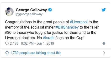 Twitter post by @georgegalloway: Congratulations to the great people of #Liverpool to the memory of the socialist miner #BillShankley to the fallen #96 to those who fought for justice for them and to the Liverpool dockers. No #Israël flags on the Cup!