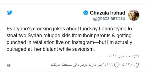 پست توییتر از @ghazalairshad: Everyone's cracking jokes about Lindsay Lohan trying to steal two Syrian refugee kids from their parents & getting punched in retaliation live on Instagram—but I'm actually outraged at  her blatant white saviorism.