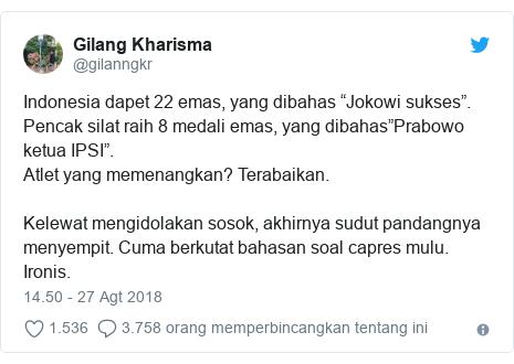 """Twitter pesan oleh @gilanngkr: Indonesia dapet 22 emas, yang dibahas """"Jokowi sukses"""".Pencak silat raih 8 medali emas, yang dibahas""""Prabowo ketua IPSI"""".Atlet yang memenangkan? Terabaikan.Kelewat mengidolakan sosok, akhirnya sudut pandangnya menyempit. Cuma berkutat bahasan soal capres mulu.Ironis."""