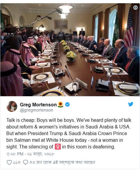 @gregmortenson এর টুইটার পোস্ট: Talk is cheap  Boys will be boys. We've heard plenty of talk about reform & women's initiatives in Saudi Arabia & USA. But when President Trump & Saudi Arabia Crown Prince bin Salman met at White House today - not a woman in sight. The silencing of ♀️ in this room is deafening.