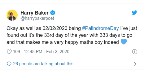 Twitter post by @harrybakerpoet: Okay as well as 02/02/2020 being #PalindromeDay I've just found out it's the 33rd day of the year with 333 days to go and that makes me a very happy maths boy indeed 💙