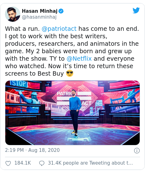 Twitter post by @hasanminhaj: What a run. @patriotact has come to an end. I got to work with the best writers, producers, researchers, and animators in the game. My 2 babies were born and grew up with the show. TY to @Netflix and everyone who watched. Now it's time to return these screens to Best Buy 😎