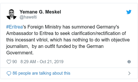 Twitter post by @hawelti: #Eritrea's Foreign Ministry has summoned Germany's Ambassador to Eritrea to seek clarification/rectification of this incessant vitriol, which has nothing to do with objective journalism,  by an outfit funded by the German Government.