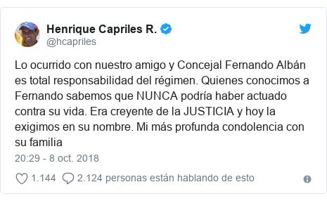 Publicación de Twitter por @hcapriles: Lo ocurrido con nuestro amigo y Concejal Fernando Albán es total responsabilidad del régimen. Quienes conocimos a Fernando sabemos que NUNCA podría haber actuado contra su vida. Era creyente de la JUSTICIA y hoy la exigimos en su nombre. Mi más profunda condolencia con su familia
