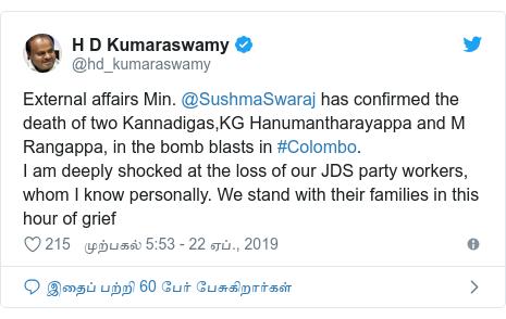 டுவிட்டர் இவரது பதிவு @hd_kumaraswamy: External affairs Min. @SushmaSwaraj has confirmed the death of two Kannadigas,KG Hanumantharayappa and M Rangappa, in the bomb blasts in #Colombo. I am deeply shocked at the loss of our JDS party workers, whom I know personally. We stand with their families in this hour of grief