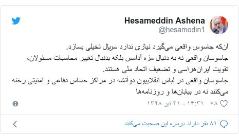 پست توییتر از @hesamodin1: آنکه جاسوس واقعی میگیرد نیازی ندارد سریال تخیلی بسازد.جاسوسان واقعی نه به دنبال مزه آدامس بلکه بدنبال تغییر محاسبات مسئولان، تقویت ایرانهراسی و تضعیف اتحاد ملی هستند.جاسوسان واقعی در لباس انقلابیون دوآتشه در مراکز حساس دفاعی و امنیتی رخنه میکنند نه در بیابانها و روزنامهها