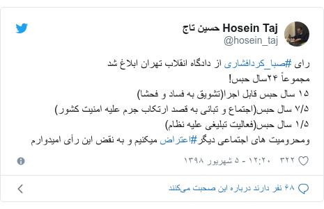 پست توییتر از @hosein_taj: رای #صبا_کردافشاری از دادگاه انقلاب تهران ابلاغ شدمجموعاً ۲۴سال حبس!۱۵ سال حبس قابل اجرا(تشویق به فساد و فحشا)۷/۵ سال حبس(اجتماع و تبانی به قصد ارتکاب جرم علیه امنیت کشور)۱/۵ سال حبس(فعالیت تبلیغی علیه نظام)ومحرومیت های اجتماعی دیگر#اعتراض میکنیم و به نقض این رأی امیدوارم