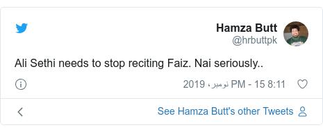 ٹوئٹر پوسٹس @hrbuttpk کے حساب سے: Ali Sethi needs to stop reciting Faiz. Nai seriously..