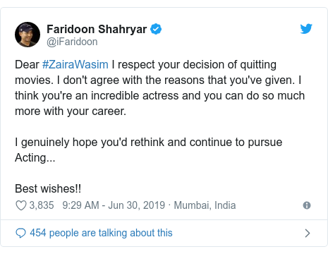 Twitter post by @iFaridoon: Dear #ZairaWasim I respect your decision of quitting movies. I don't agree with the reasons that you've given. I think you're an incredible actress and you can do so much more with your career. I genuinely hope you'd rethink and continue to pursue Acting...Best wishes!!