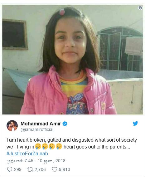 டுவிட்டர் இவரது பதிவு @iamamirofficial: I am heart broken, gutted and disgusted what sort of society we r living in😢😢😢😢 heart goes out to the parents... #JusticeForZainab