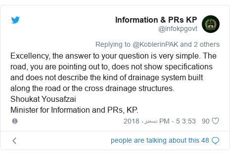 ٹوئٹر پوسٹس @infokpgovt کے حساب سے: Excellency, the answer to your question is very simple. The road, you are pointing out to, does not show specifications and does not describe the kind of drainage system built along the road or the cross drainage structures.Shoukat YousafzaiMinister for Information and PRs, KP.