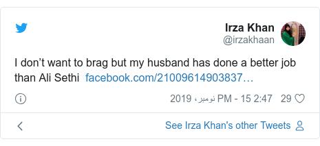 ٹوئٹر پوسٹس @irzakhaan کے حساب سے: I don't want to brag but my husband has done a better job than Ali Sethi