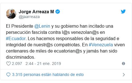 Publicación de Twitter por @jaarreaza: El Presidente @Lenin y su gobierno han incitado una persecución fascista contra l@s venezolan@s en #Ecuador. Los hacemos responsables de la seguridad e integridad de nuestr@s compatriotas. En #Venezuela viven centenares de miles de ecuatorian@s y jamás han sido discriminados.