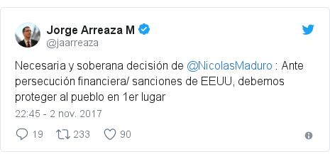 Publicación de Twitter por @jaarreaza: Necesaria y soberana decisión de @NicolasMaduro   Ante persecución financiera/ sanciones de EEUU,  debemos proteger al pueblo en 1er lugar