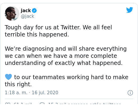 Publicación de Twitter por @jack: Tough day for us at Twitter. We all feel terrible this happened.We're diagnosing and will share everything we can when we have a more complete understanding of exactly what happened. 💙 to our teammates working hard to make this right.