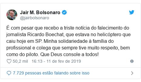 Twitter post de @jairbolsonaro: É com pesar que recebo a triste notícia do falecimento do jornalista Ricardo Boechat, que estava no helicóptero que caiu hoje em SP. Minha solidariedade à família do profissional e colega que sempre tive muito respeito, bem como do piloto. Que Deus console a todos!