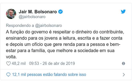 Twitter post de @jairbolsonaro: A função do governo é respeitar o dinheiro do contribuinte, ensinando para os jovens a leitura, escrita e a fazer conta e depois um ofício que gere renda para a pessoa e bem-estar para a família, que melhore a sociedade em sua volta.