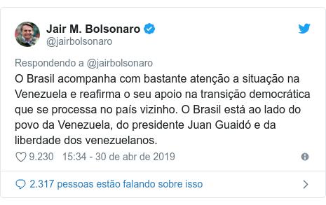 Twitter post de @jairbolsonaro: O Brasil acompanha com bastante atenção a situação na Venezuela e reafirma o seu apoio na transição democrática que se processa no país vizinho. O Brasil está ao lado do povo da Venezuela, do presidente Juan Guaidó e da liberdade dos venezuelanos.